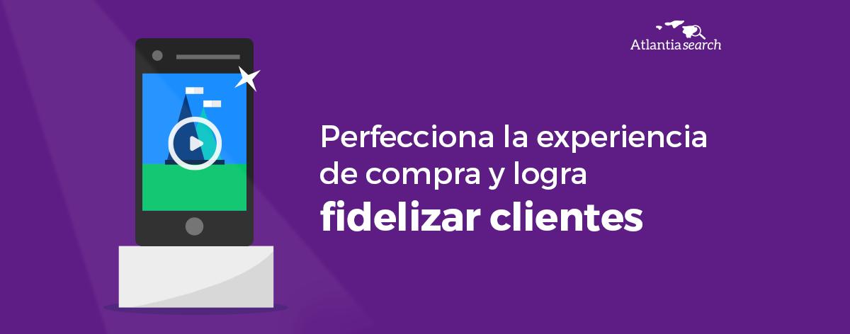 perfecciona-la-experiencia-de-compra-y-logra-fidelizar-clientes-atlantia-search-investigacion-de-mercados-marketing